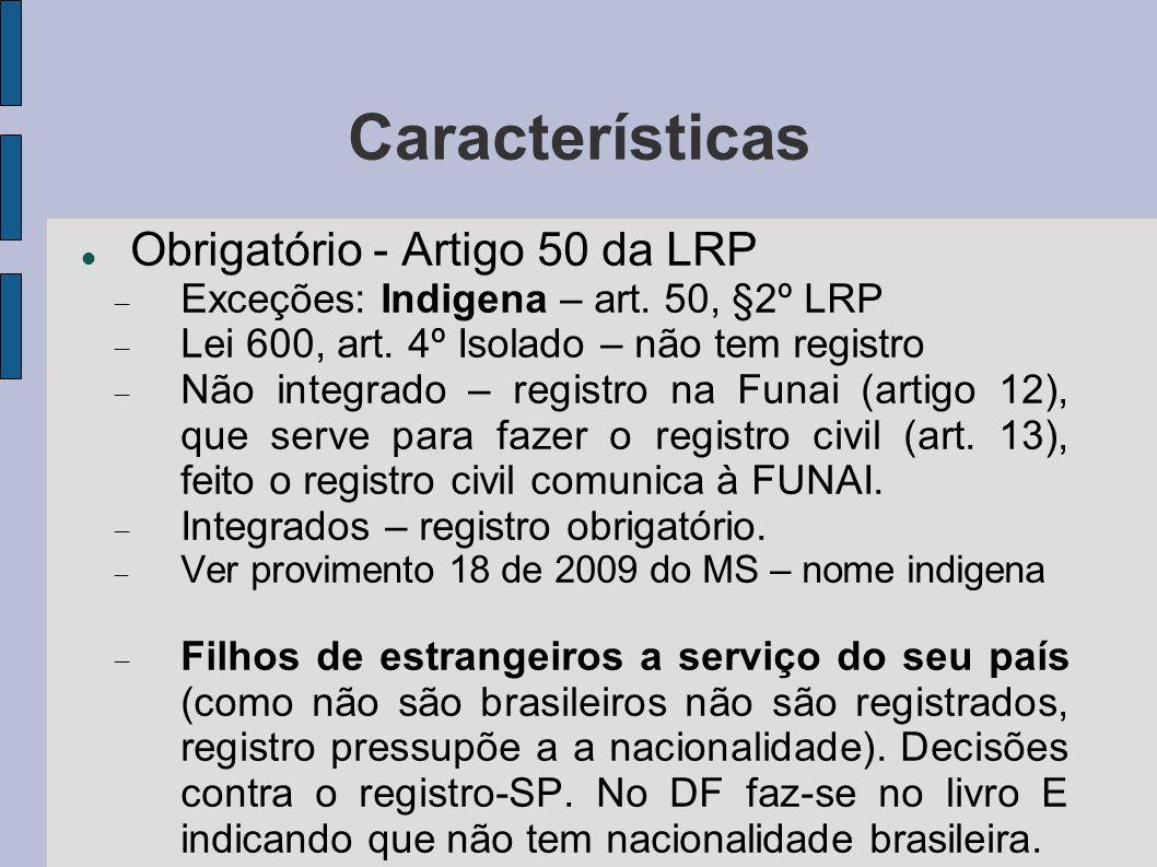 Características Obrigatório - Artigo 50 da LRP Exceções: Indigena – art. 50, §2º LRP Lei 600, art. 4º Isolado – não tem registro Não integrado – regis
