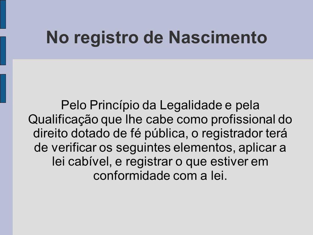 No registro de Nascimento Pelo Princípio da Legalidade e pela Qualificação que lhe cabe como profissional do direito dotado de fé pública, o registrad