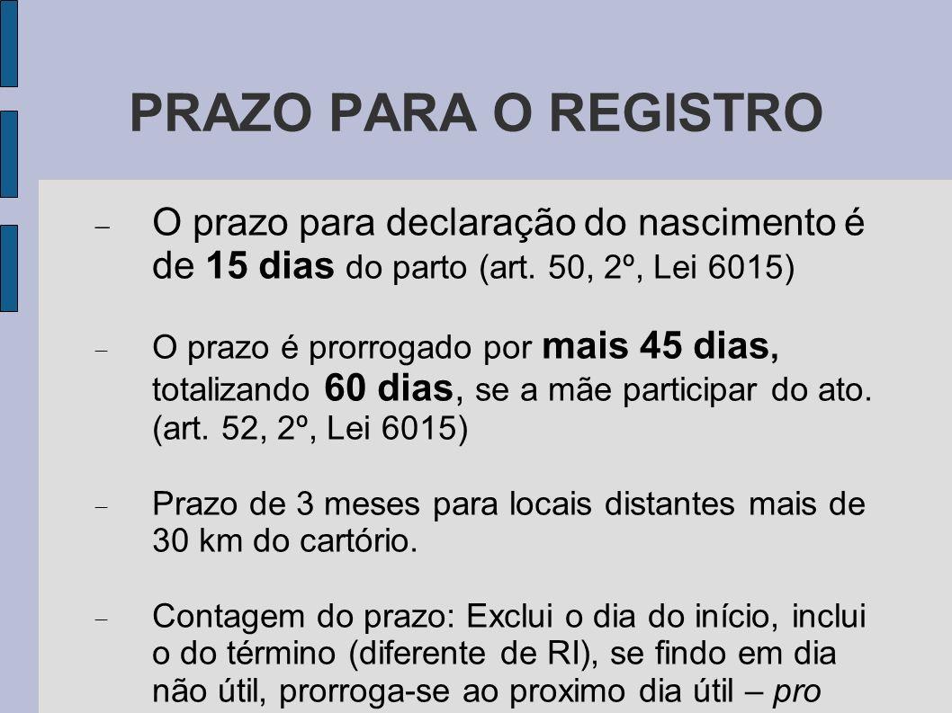 PRAZO PARA O REGISTRO O prazo para declaração do nascimento é de 15 dias do parto (art. 50, 2º, Lei 6015) O prazo é prorrogado por mais 45 dias, total