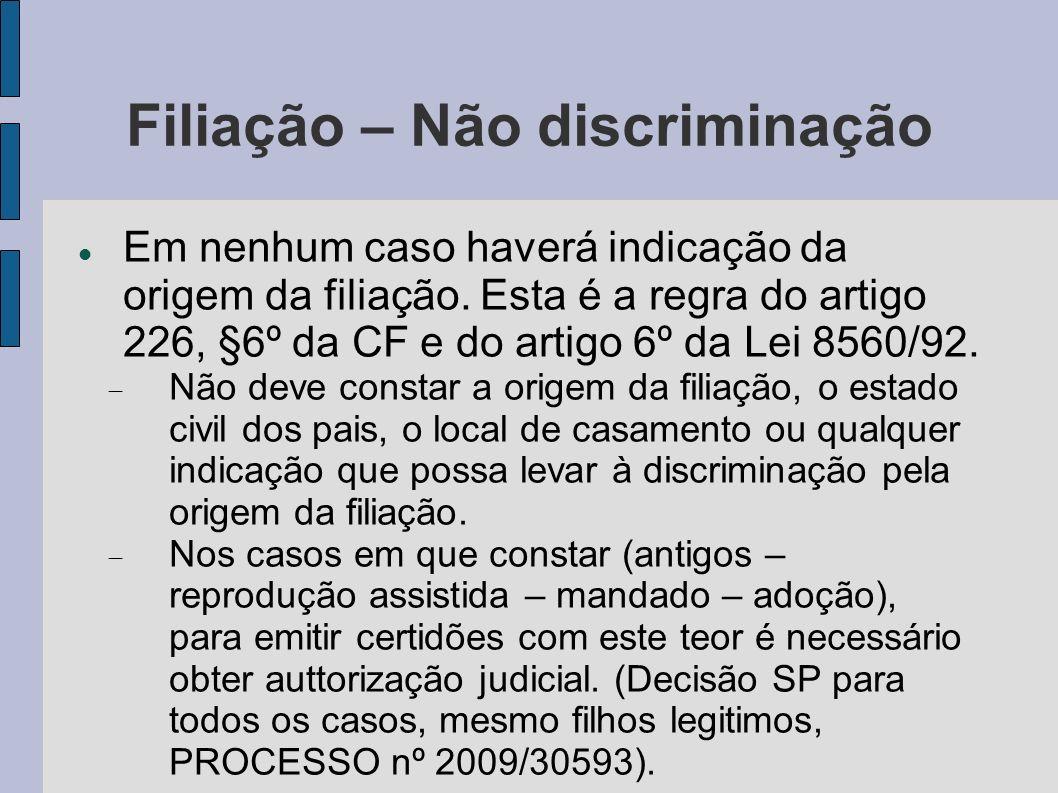 Filiação – Não discriminação Em nenhum caso haverá indicação da origem da filiação. Esta é a regra do artigo 226, §6º da CF e do artigo 6º da Lei 8560
