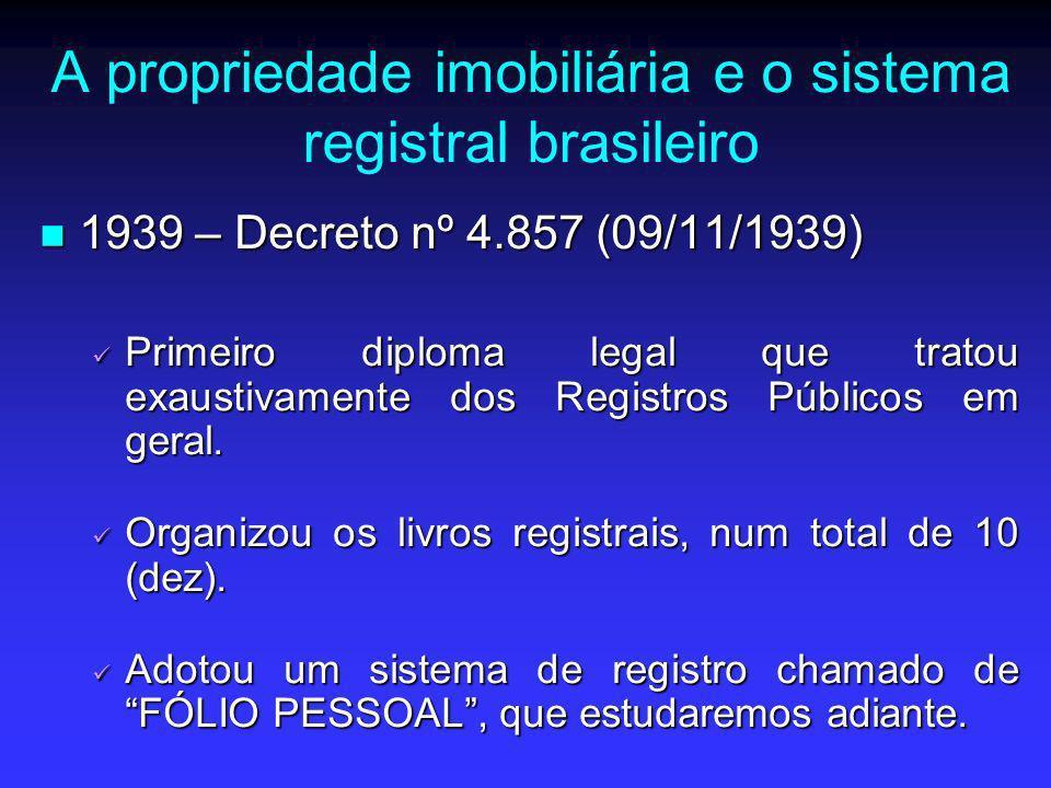 A propriedade imobiliária e o sistema registral brasileiro 1939 – Decreto nº 4.857 (09/11/1939) 1939 – Decreto nº 4.857 (09/11/1939) Primeiro diploma