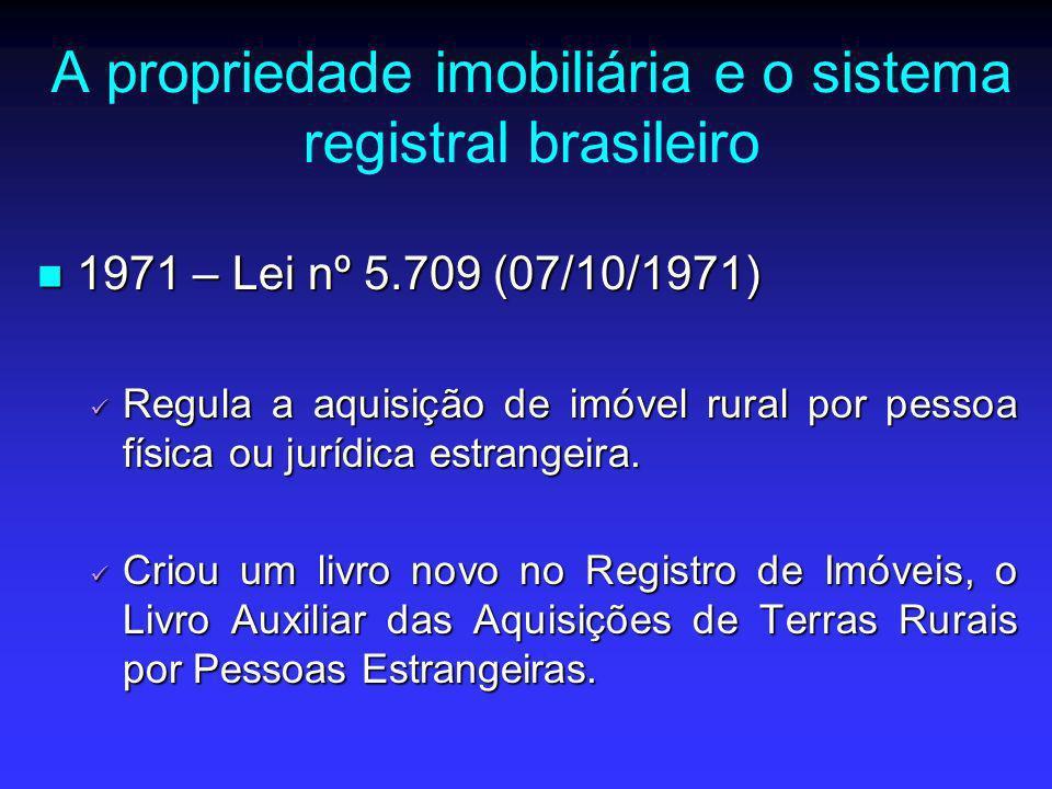 A propriedade imobiliária e o sistema registral brasileiro 1971 – Lei nº 5.709 (07/10/1971) 1971 – Lei nº 5.709 (07/10/1971) Regula a aquisição de imó