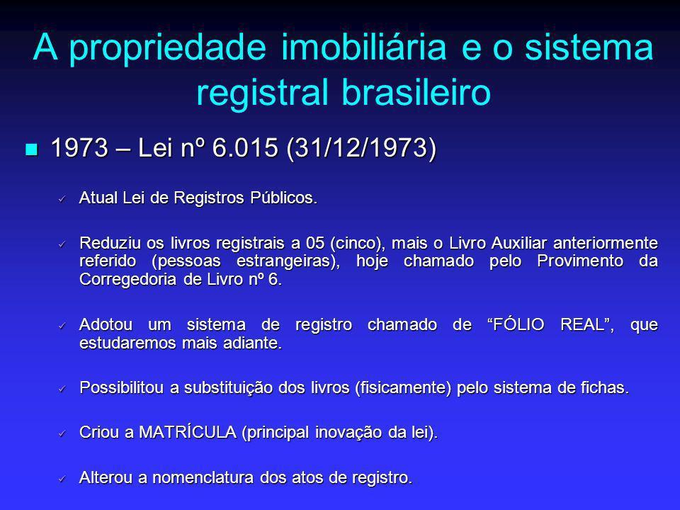 A propriedade imobiliária e o sistema registral brasileiro 1973 – Lei nº 6.015 (31/12/1973) 1973 – Lei nº 6.015 (31/12/1973) Atual Lei de Registros Pú