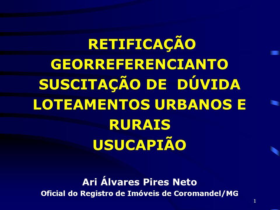 1 RETIFICAÇÃO GEORREFERENCIANTO SUSCITAÇÃO DE DÚVIDA LOTEAMENTOS URBANOS E RURAIS USUCAPIÃO Ari Álvares Pires Neto Oficial do Registro de Imóveis de C