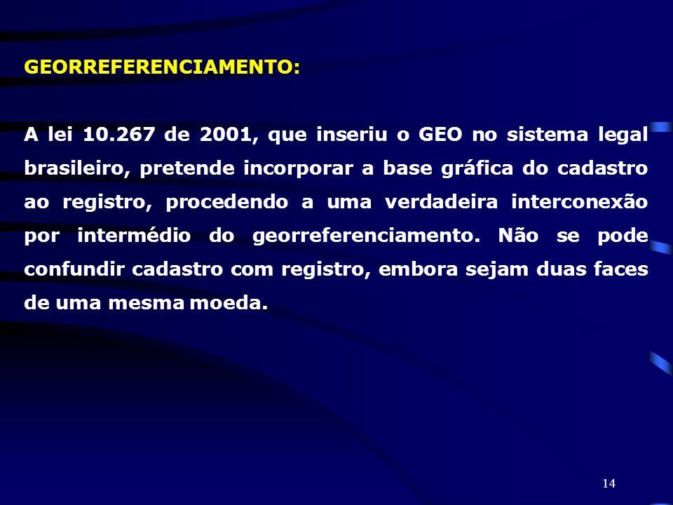 14 GEORREFERENCIAMENTO: A lei 10.267 de 2001, que inseriu o GEO no sistema legal brasileiro, pretende incorporar a base gráfica do cadastro ao registr