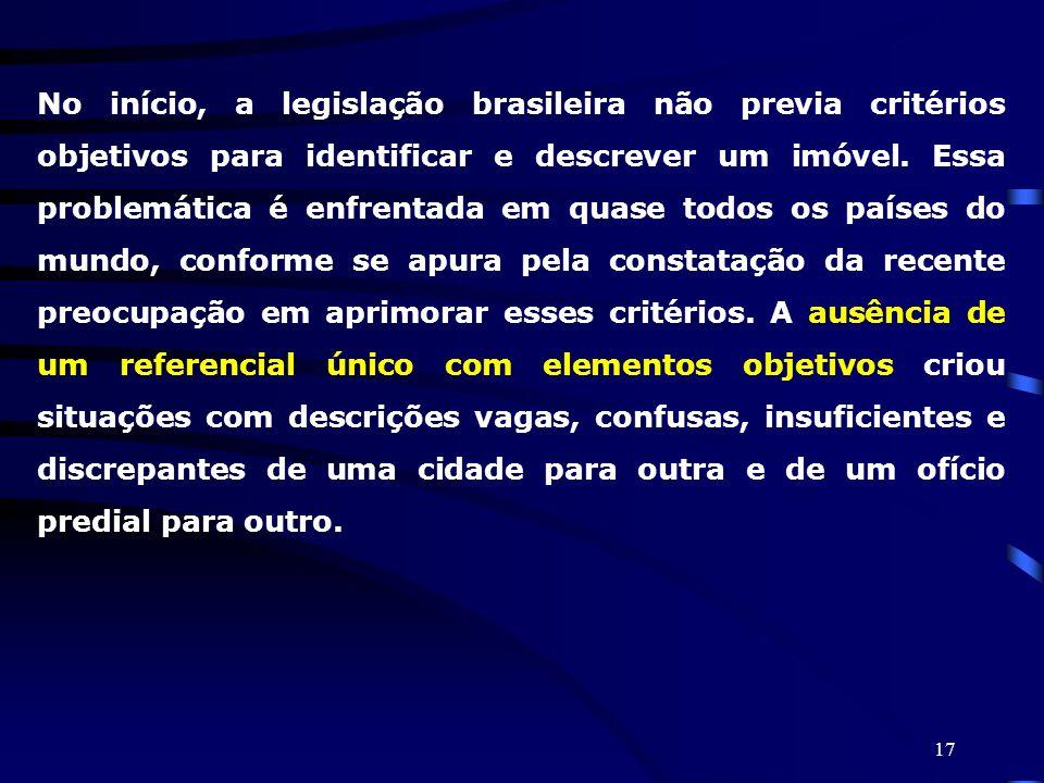 17 No início, a legislação brasileira não previa critérios objetivos para identificar e descrever um imóvel. Essa problemática é enfrentada em quase t