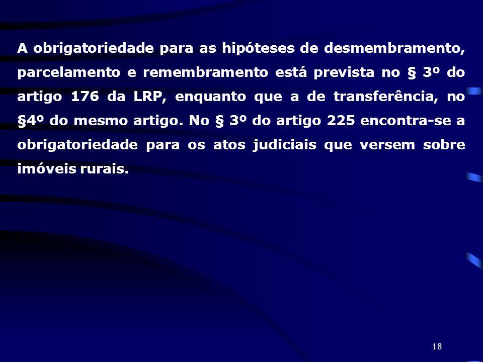 18 A obrigatoriedade para as hipóteses de desmembramento, parcelamento e remembramento está prevista no § 3º do artigo 176 da LRP, enquanto que a de t