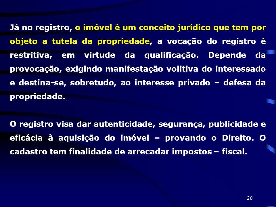 20 Já no registro, o imóvel é um conceito jurídico que tem por objeto a tutela da propriedade, a vocação do registro é restritiva, em virtude da quali