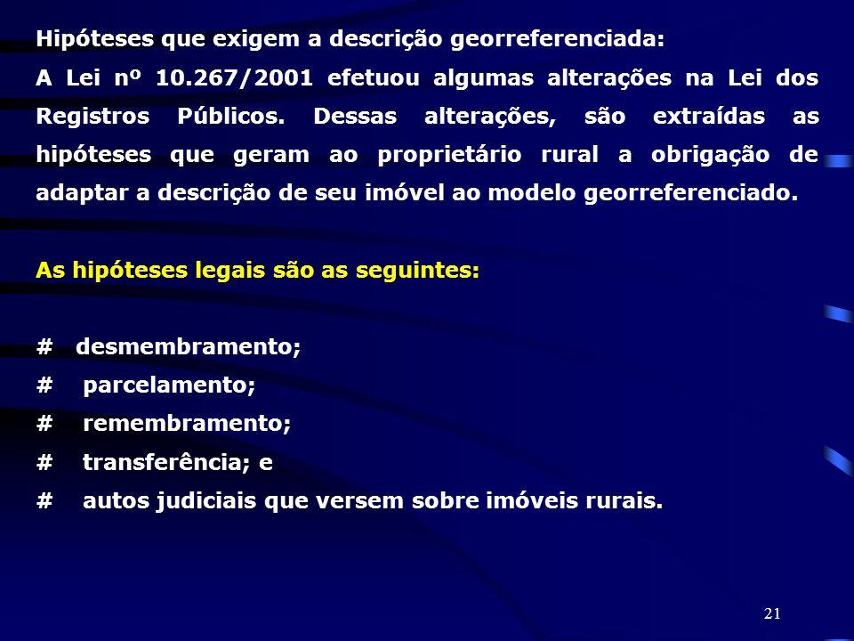 21 Hipóteses que exigem a descrição georreferenciada: A Lei nº 10.267/2001 efetuou algumas alterações na Lei dos Registros Públicos. Dessas alterações