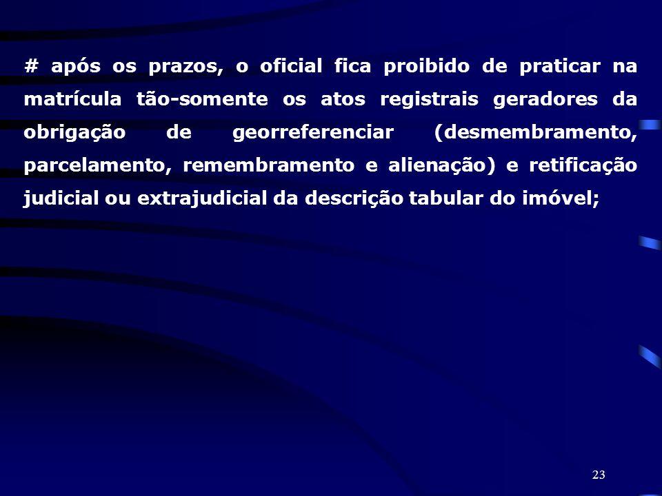 23 # após os prazos, o oficial fica proibido de praticar na matrícula tão-somente os atos registrais geradores da obrigação de georreferenciar (desmem