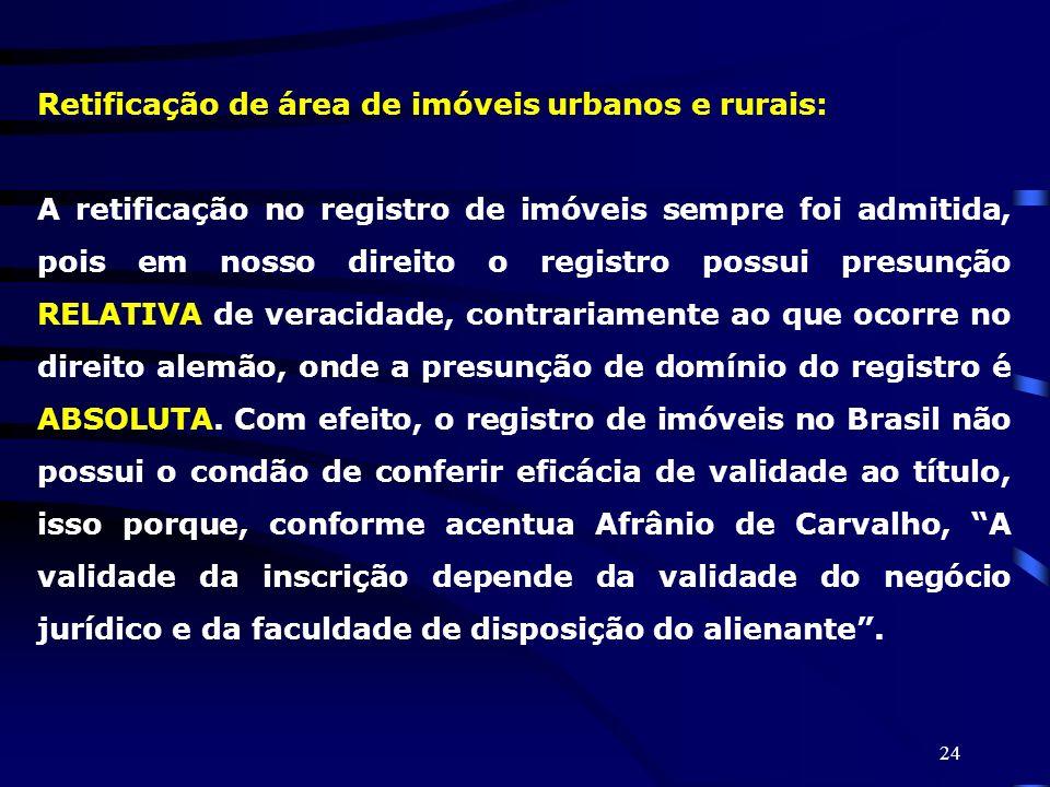 24 Retificação de área de imóveis urbanos e rurais: A retificação no registro de imóveis sempre foi admitida, pois em nosso direito o registro possui