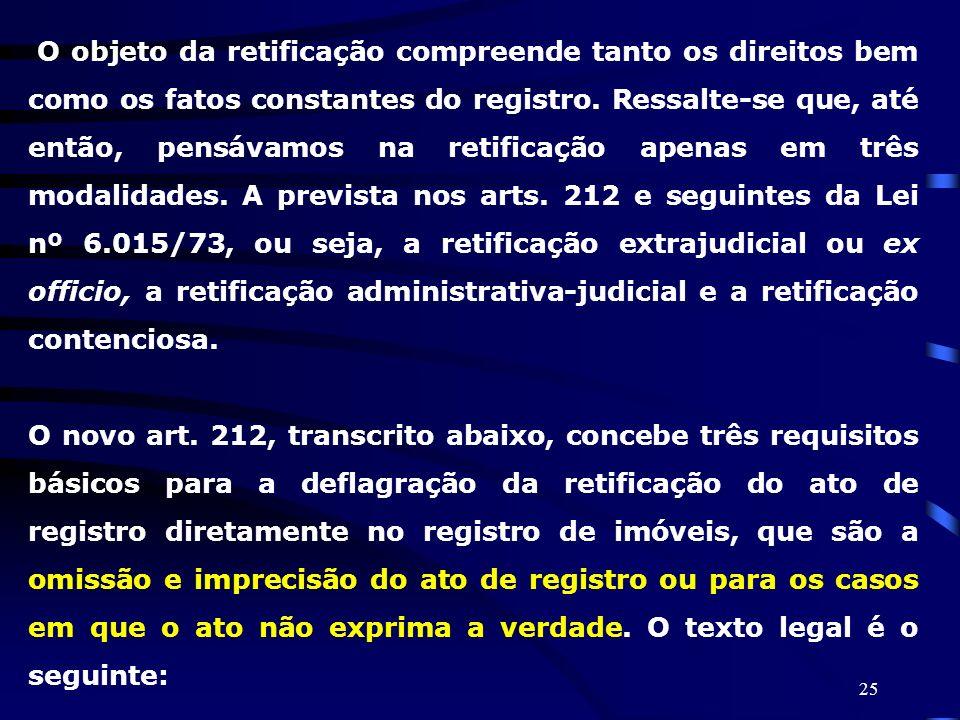 25 O objeto da retificação compreende tanto os direitos bem como os fatos constantes do registro. Ressalte-se que, até então, pensávamos na retificaçã