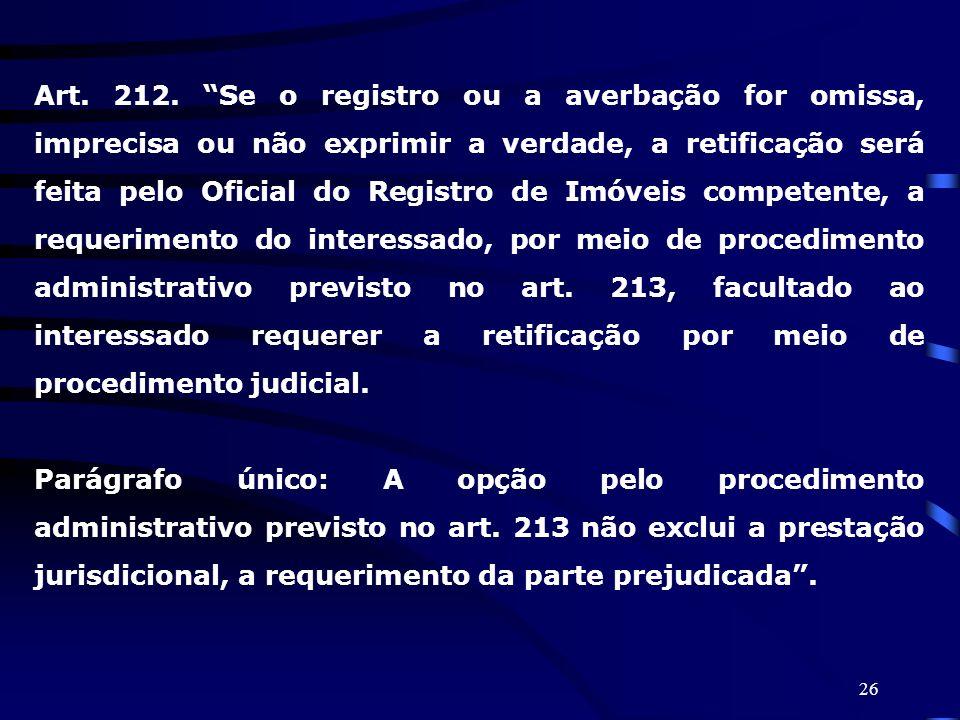 26 Art. 212. Se o registro ou a averbação for omissa, imprecisa ou não exprimir a verdade, a retificação será feita pelo Oficial do Registro de Imóvei