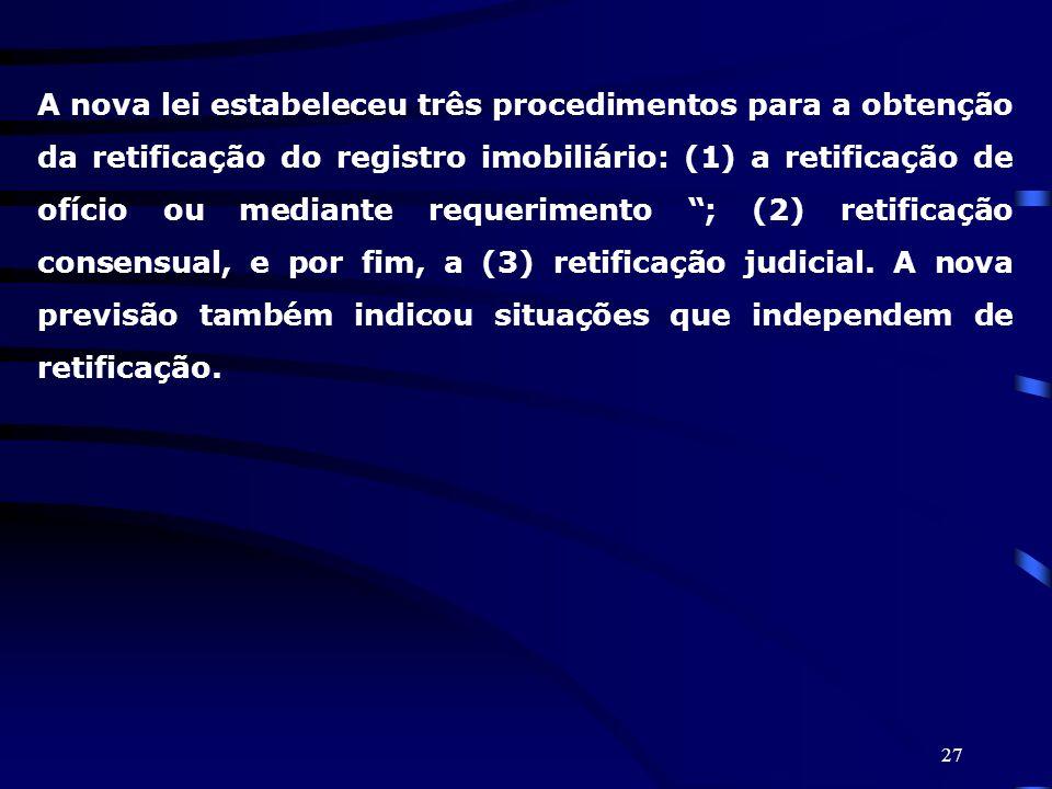 27 A nova lei estabeleceu três procedimentos para a obtenção da retificação do registro imobiliário: (1) a retificação de ofício ou mediante requerime