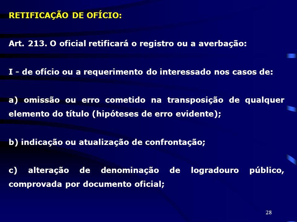 28 RETIFICAÇÃO DE OFÍCIO: Art. 213. O oficial retificará o registro ou a averbação: I - de ofício ou a requerimento do interessado nos casos de: a) om