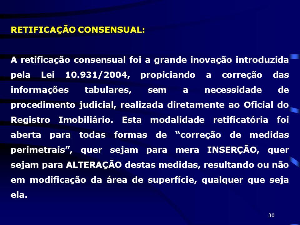 30 RETIFICAÇÃO CONSENSUAL: A retificação consensual foi a grande inovação introduzida pela Lei 10.931/2004, propiciando a correção das informações tab