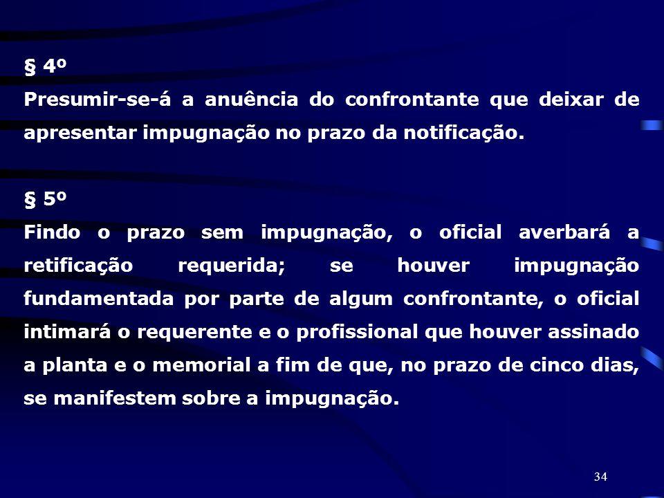 34 § 4º Presumir-se-á a anuência do confrontante que deixar de apresentar impugnação no prazo da notificação. § 5º Findo o prazo sem impugnação, o ofi