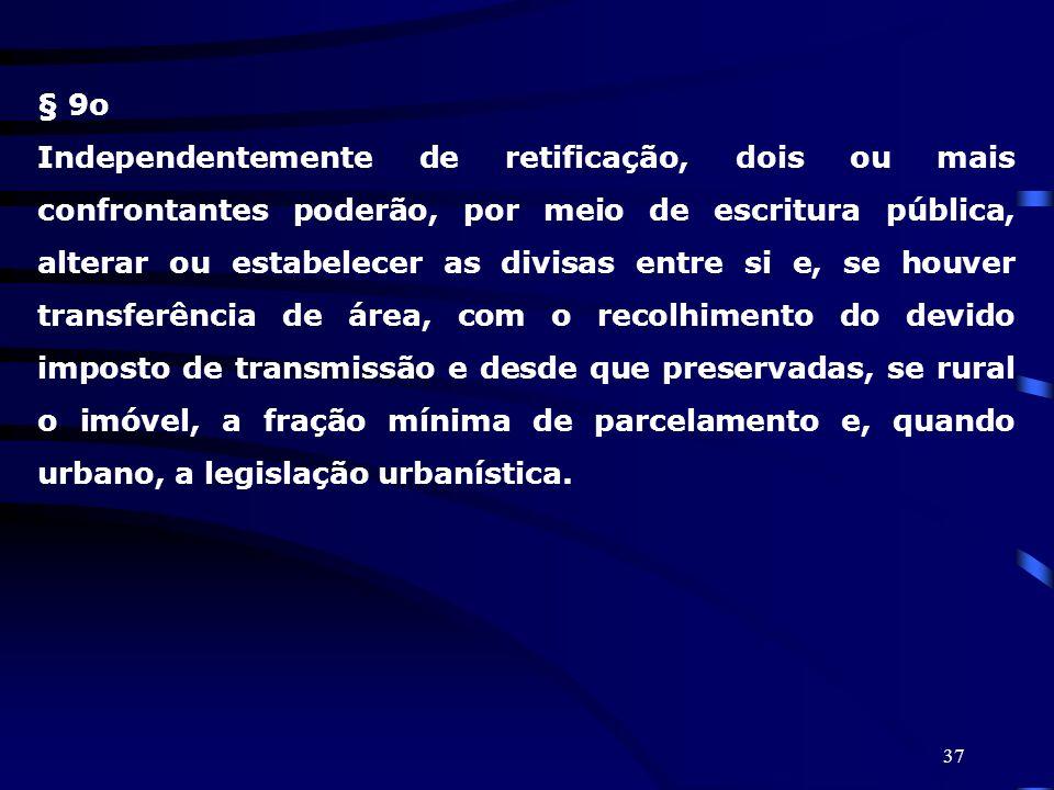 37 § 9o Independentemente de retificação, dois ou mais confrontantes poderão, por meio de escritura pública, alterar ou estabelecer as divisas entre s
