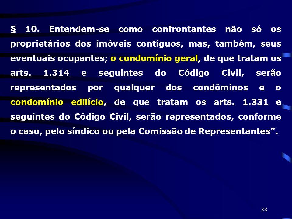 38 § 10. Entendem-se como confrontantes não só os proprietários dos imóveis contíguos, mas, também, seus eventuais ocupantes; o condomínio geral, de q