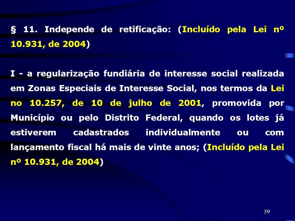 39 § 11. Independe de retificação: (Incluído pela Lei nº 10.931, de 2004) I - a regularização fundiária de interesse social realizada em Zonas Especia