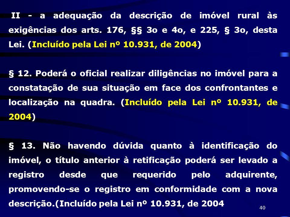 40 II - a adequação da descrição de imóvel rural às exigências dos arts. 176, §§ 3o e 4o, e 225, § 3o, desta Lei. (Incluído pela Lei nº 10.931, de 200