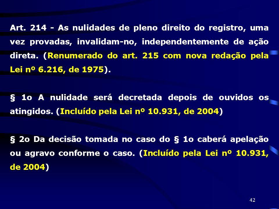 42 Art. 214 - As nulidades de pleno direito do registro, uma vez provadas, invalidam-no, independentemente de ação direta. (Renumerado do art. 215 com