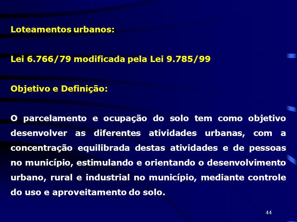 44 Loteamentos urbanos: Lei 6.766/79 modificada pela Lei 9.785/99 Objetivo e Definição: O parcelamento e ocupação do solo tem como objetivo desenvolve