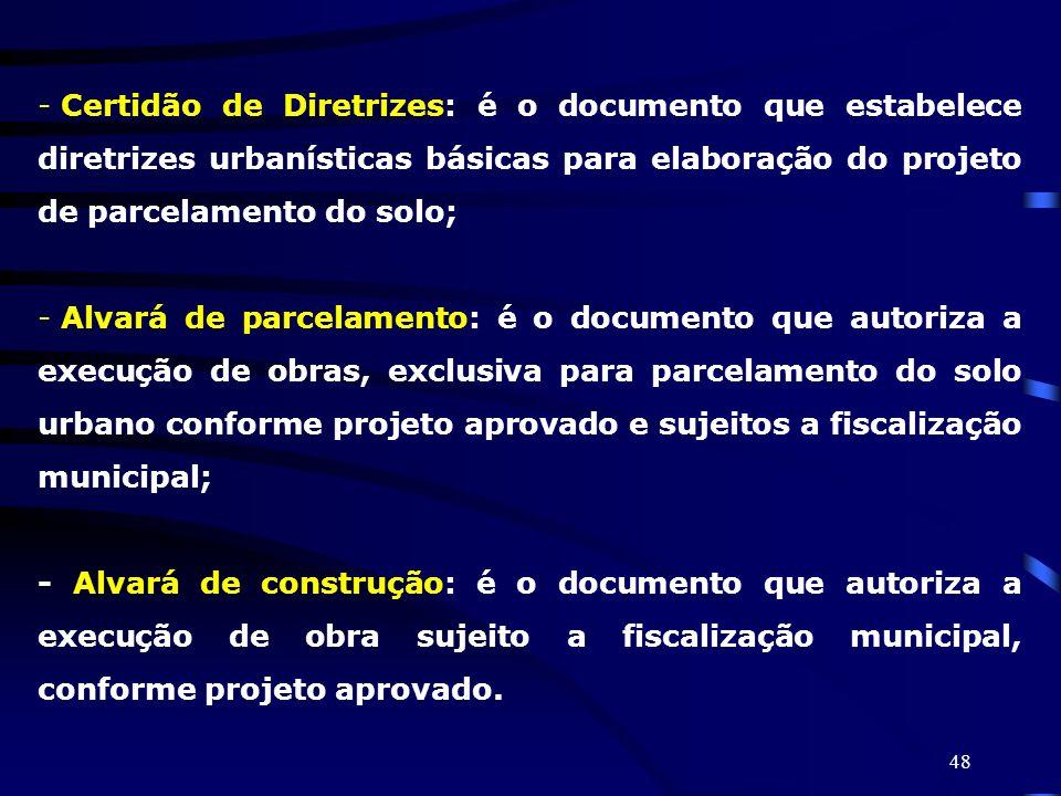 48 - Certidão de Diretrizes: é o documento que estabelece diretrizes urbanísticas básicas para elaboração do projeto de parcelamento do solo; - Alvará