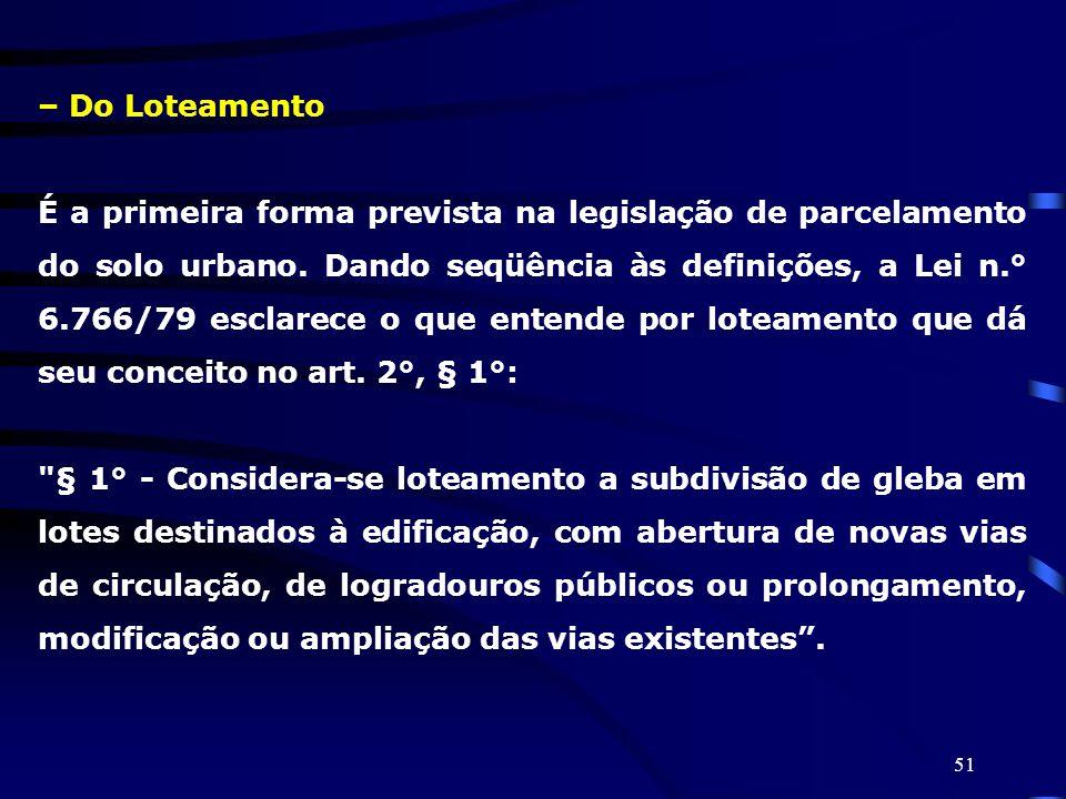 51 – Do Loteamento É a primeira forma prevista na legislação de parcelamento do solo urbano. Dando seqüência às definições, a Lei n.° 6.766/79 esclare