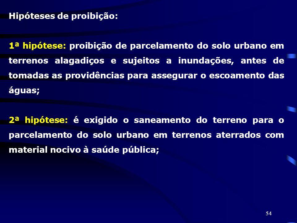 54 Hipóteses de proibição: 1ª hipótese: proibição de parcelamento do solo urbano em terrenos alagadiços e sujeitos a inundações, antes de tomadas as p