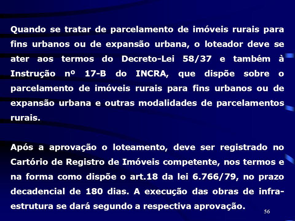 56 Quando se tratar de parcelamento de imóveis rurais para fins urbanos ou de expansão urbana, o loteador deve se ater aos termos do Decreto-Lei 58/37