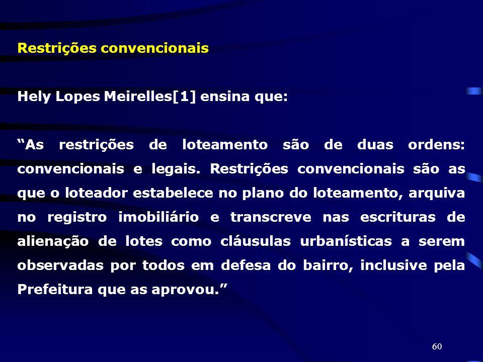 60 Restrições convencionais Hely Lopes Meirelles[1] ensina que: As restrições de loteamento são de duas ordens: convencionais e legais. Restrições con
