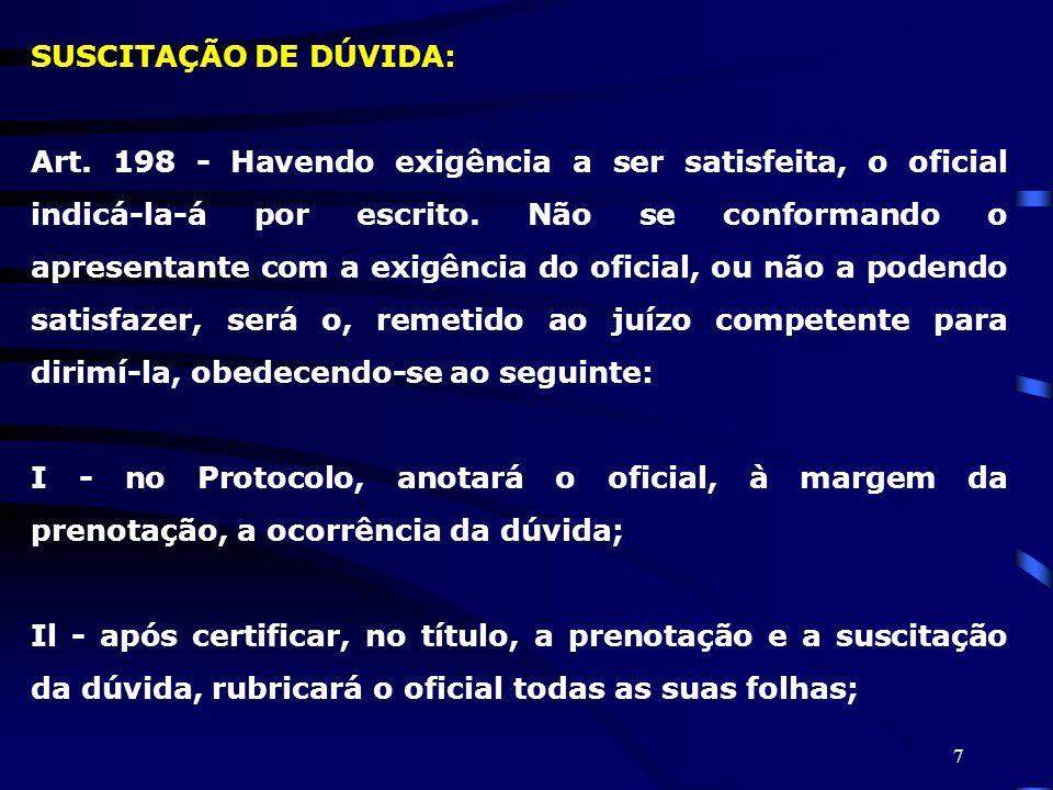 7 SUSCITAÇÃO DE DÚVIDA: Art. 198 - Havendo exigência a ser satisfeita, o oficial indicá-la-á por escrito. Não se conformando o apresentante com a exig