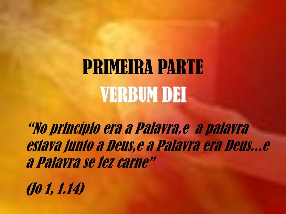 PRIMEIRA PARTE VERBUM DEI No princípio era a Palavra,e a palavra estava junto a Deus,e a Palavra era Deus...e a Palavra se fez carne (Jo 1, 1.14)