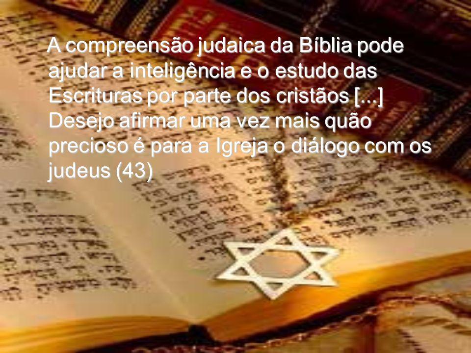 A compreensão judaica da Bíblia pode ajudar a inteligência e o estudo das Escrituras por parte dos cristãos [...] Desejo afirmar uma vez mais quão precioso é para a Igreja o diálogo com os judeus (43) A compreensão judaica da Bíblia pode ajudar a inteligência e o estudo das Escrituras por parte dos cristãos [...] Desejo afirmar uma vez mais quão precioso é para a Igreja o diálogo com os judeus (43)