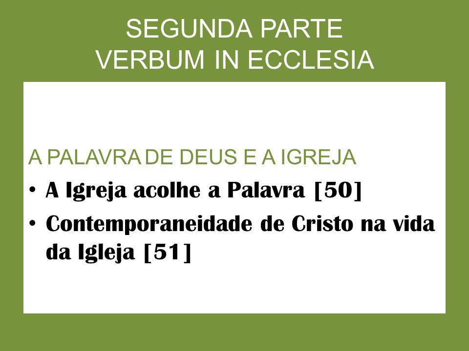 SEGUNDA PARTE VERBUM IN ECCLESIA A PALAVRA DE DEUS E A IGREJA A Igreja acolhe a Palavra [50] Contemporaneidade de Cristo na vida da Igleja [51]