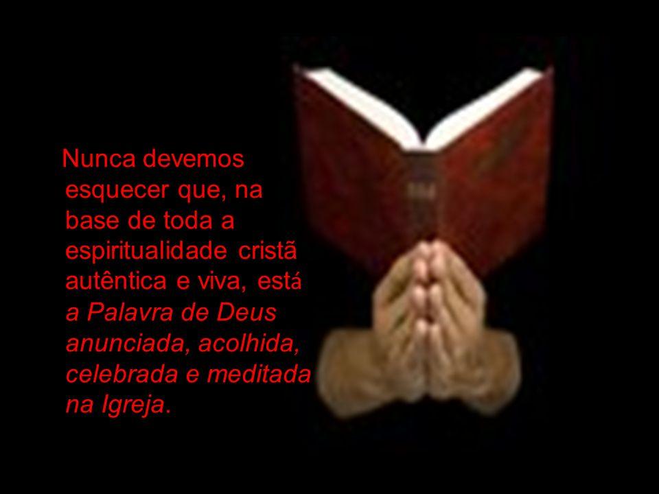 Nunca devemos esquecer que, na base de toda a espiritualidade cristã autêntica e viva, est á a Palavra de Deus anunciada, acolhida, celebrada e meditada na Igreja.