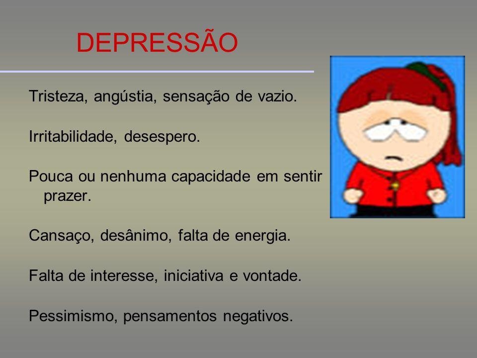 DEPRESSÃO Tristeza, angústia, sensação de vazio. Irritabilidade, desespero. Pouca ou nenhuma capacidade em sentir prazer. Cansaço, desânimo, falta de