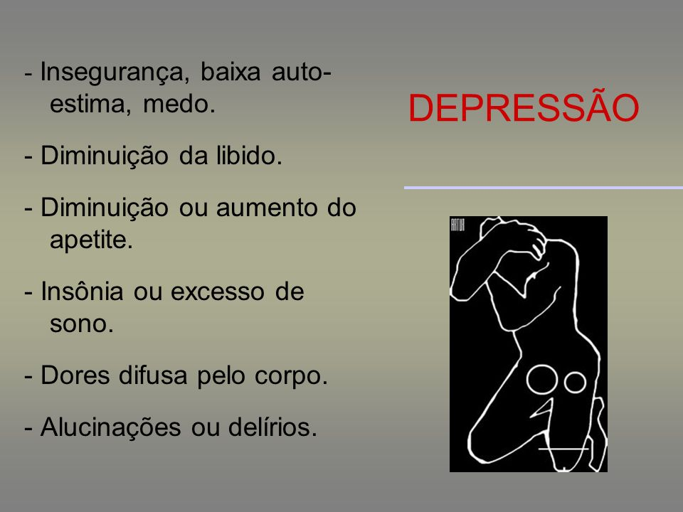 DEPRESSÃO - Insegurança, baixa auto- estima, medo. - Diminuição da libido. - Diminuição ou aumento do apetite. - Insônia ou excesso de sono. - Dores d