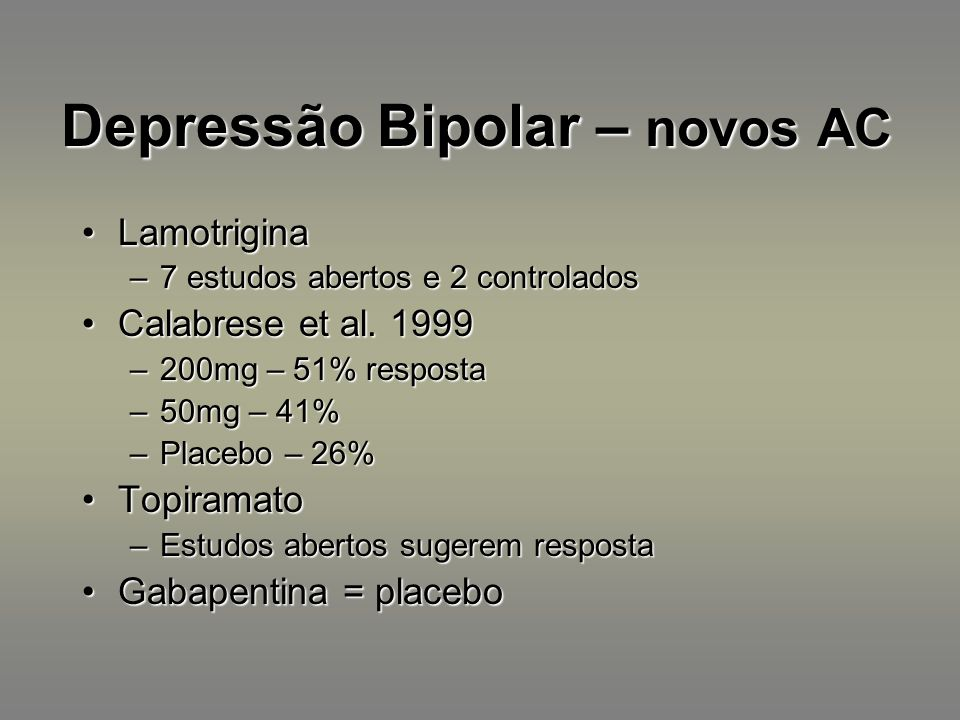 Depressão Bipolar – novos AC LamotriginaLamotrigina –7 estudos abertos e 2 controlados Calabrese et al. 1999Calabrese et al. 1999 –200mg – 51% respost