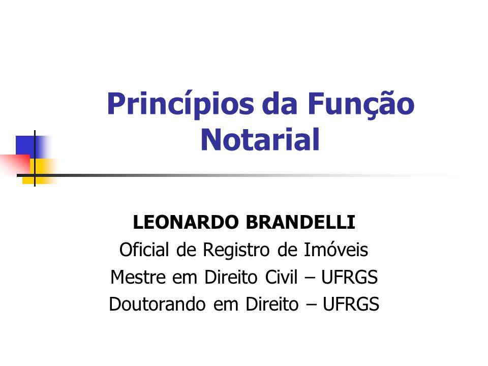 Princípios da Função Notarial LEONARDO BRANDELLI Oficial de Registro de Imóveis Mestre em Direito Civil – UFRGS Doutorando em Direito – UFRGS