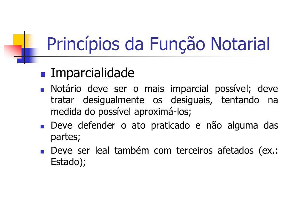 Princípios da Função Notarial Imparcialidade Notário deve ser o mais imparcial possível; deve tratar desigualmente os desiguais, tentando na medida do