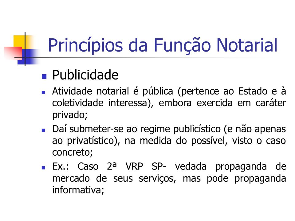 Princípios da Função Notarial Publicidade Atividade notarial é pública (pertence ao Estado e à coletividade interessa), embora exercida em caráter pri