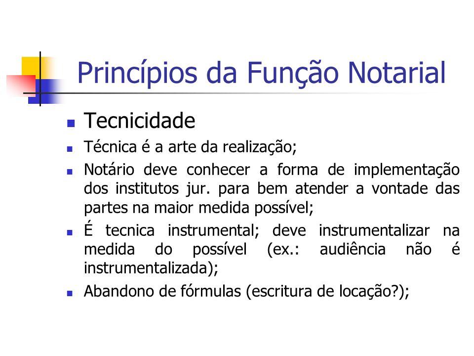 Princípios da Função Notarial Tecnicidade Técnica é a arte da realização; Notário deve conhecer a forma de implementação dos institutos jur. para bem