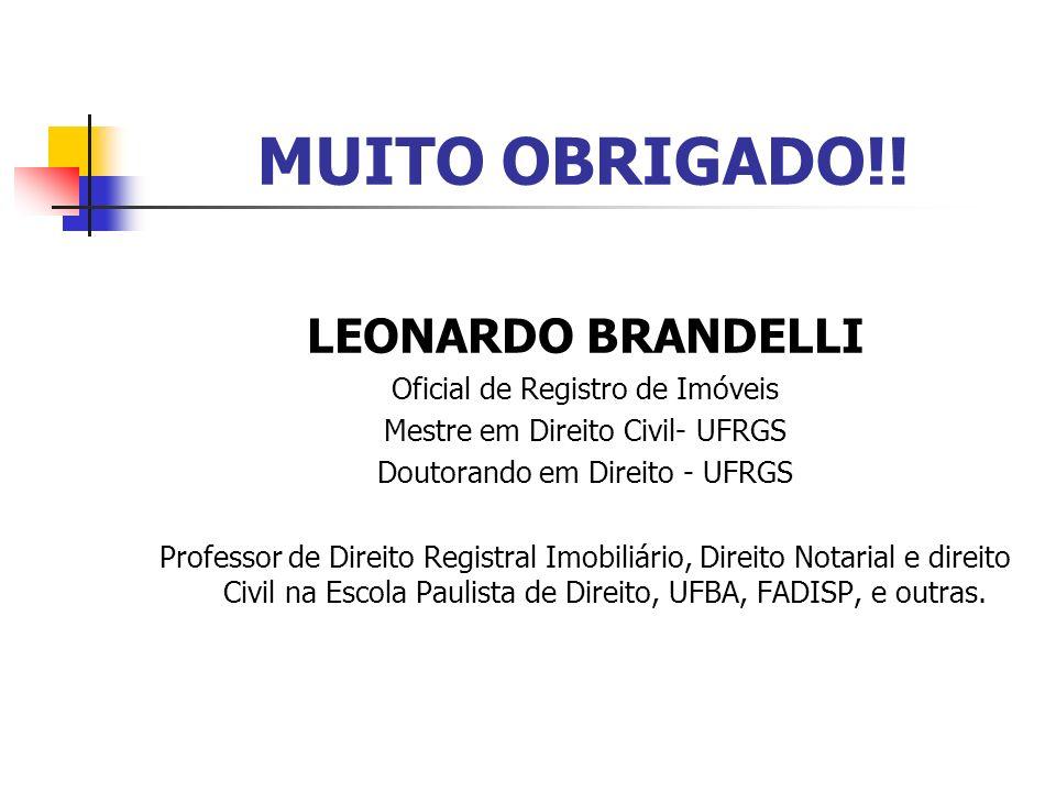 MUITO OBRIGADO!! LEONARDO BRANDELLI Oficial de Registro de Imóveis Mestre em Direito Civil- UFRGS Doutorando em Direito - UFRGS Professor de Direito R