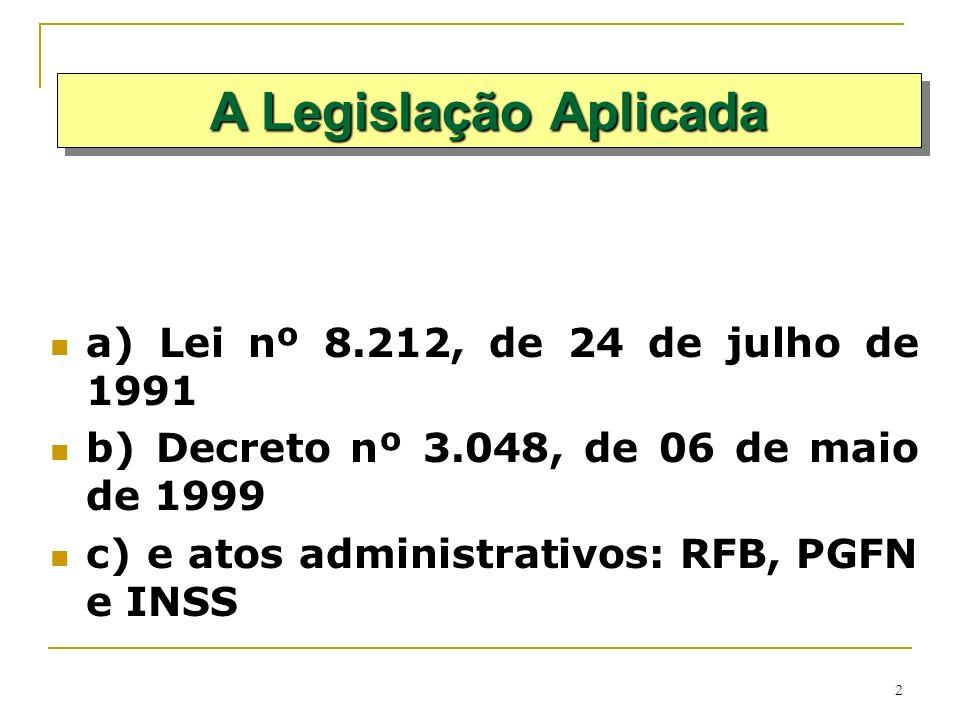 2 a) Lei nº 8.212, de 24 de julho de 1991 b) Decreto nº 3.048, de 06 de maio de 1999 c) e atos administrativos: RFB, PGFN e INSS A Legislação Aplicada