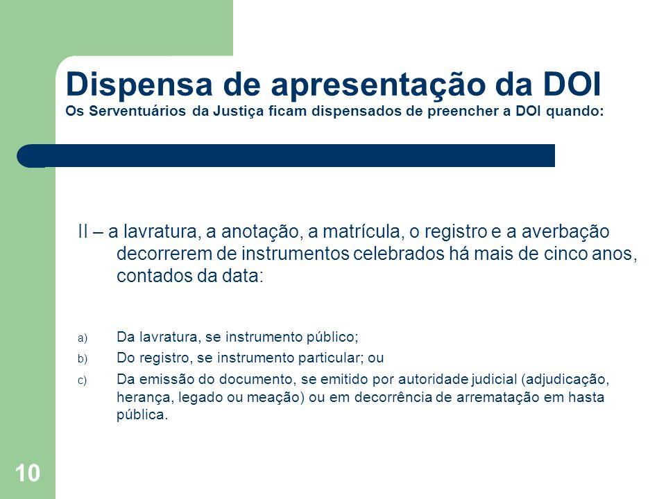 10 Dispensa de apresentação da DOI Os Serventuários da Justiça ficam dispensados de preencher a DOI quando: II – a lavratura, a anotação, a matrícula,