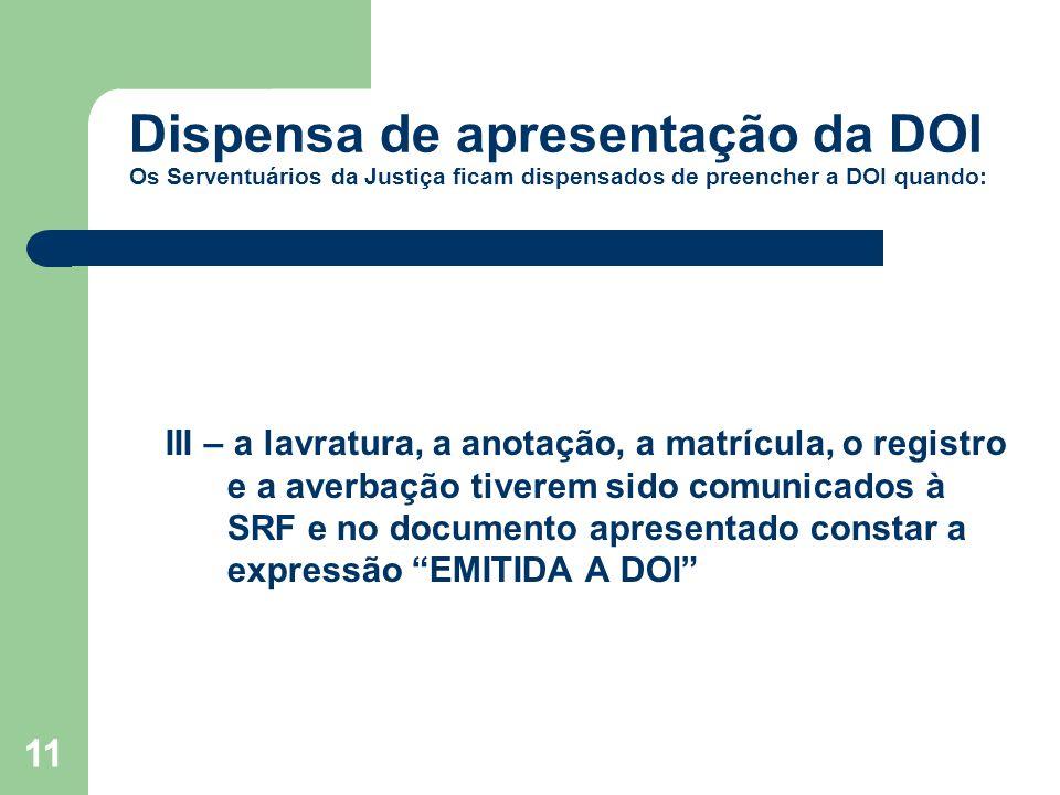 11 Dispensa de apresentação da DOI Os Serventuários da Justiça ficam dispensados de preencher a DOI quando: III – a lavratura, a anotação, a matrícula