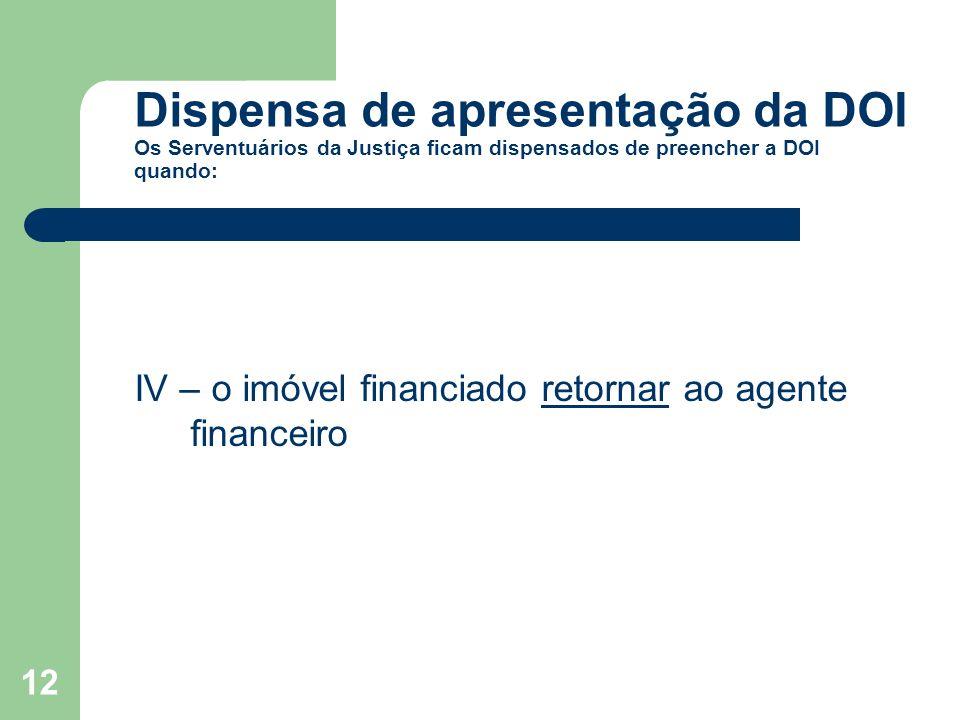 12 Dispensa de apresentação da DOI Os Serventuários da Justiça ficam dispensados de preencher a DOI quando: IV – o imóvel financiado retornar ao agent
