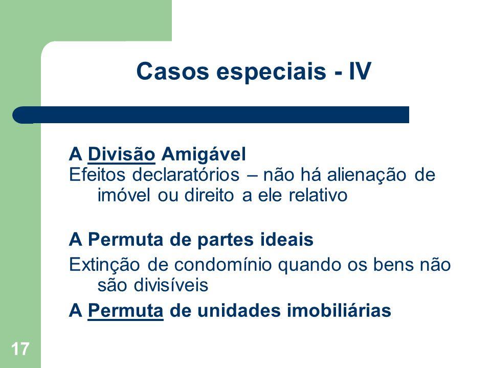 17 Casos especiais - IV A Divisão AmigávelDivisão Efeitos declaratórios – não há alienação de imóvel ou direito a ele relativo A Permuta de partes ide